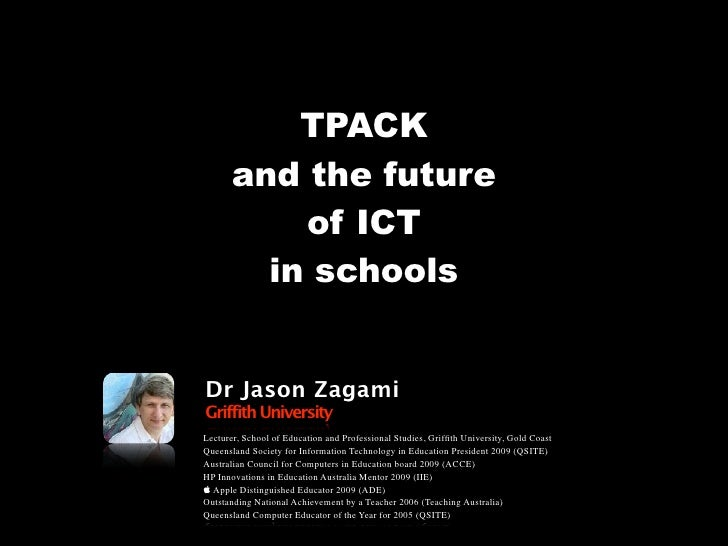 TPACK        and the future            of ICT          in schools   Dr Jason Zagami Griffith University Lecturer, School o...