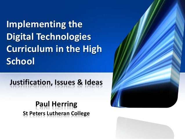 Implementing the Digital Technologies Curriculum in the High School Justification, Issues & Ideas Paul Herring St Peters L...