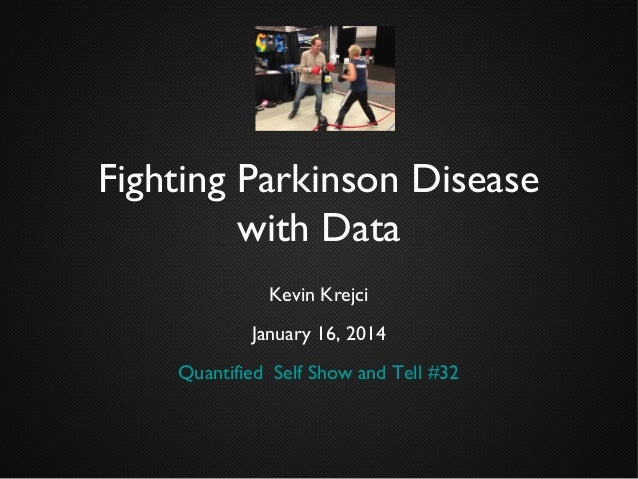 Fighting Parkinson Disease with Data Kevin Krejci January 16, 2014 Quantified Self Show and Tell #32
