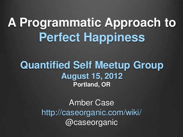 A Programmatic Approach to     Perfect Happiness Quantified Self Meetup Group          August 15, 2012             Portlan...