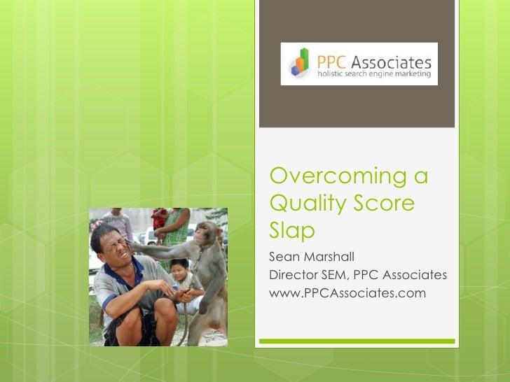 Overcoming a Quality Score Slap<br />Sean Marshall<br />Director SEM, PPC Associates<br />www.PPCAssociates.com<br />