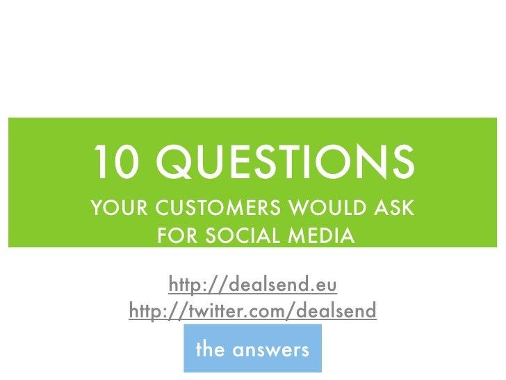 10 QUESTIONS YOUR CUSTOMERS WOULD ASK      FOR SOCIAL MEDIA         http://dealsend.eu   http://twitter.com/dealsend      ...
