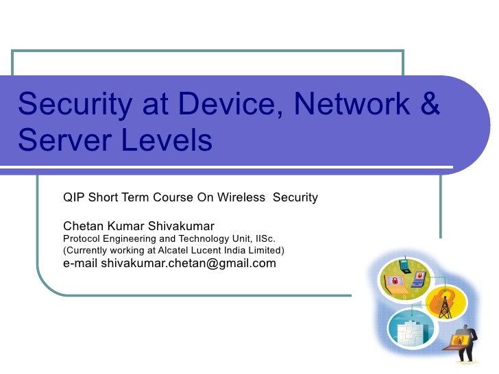 Security at Device, Network & Server Levels QIPShortTermCourseOn WirelessSecurity Chetan Kumar Shivakumar Protocol E...