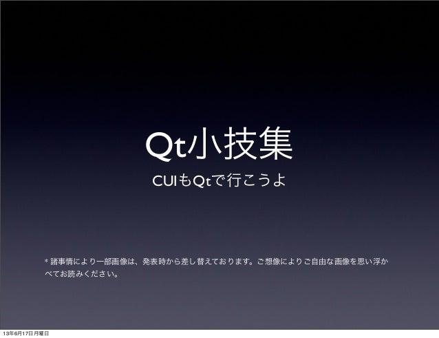 Qt小技集CUIもQtで行こうよ* 諸事情により一部画像は、発表時から差し替えております。ご想像によりご自由な画像を思い浮かべてお読みください。13年6月17日月曜日