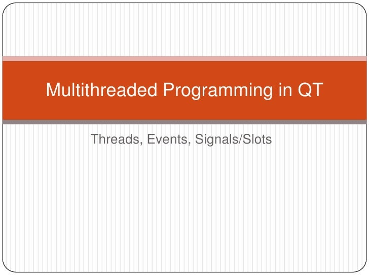 Threads, Events, Signals/Slots<br />Multithreaded Programming in QT <br />