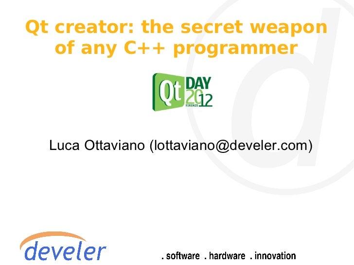 Qt creator: the secret weapon   of any C++ programmer  Luca Ottaviano (lottaviano@develer.com)