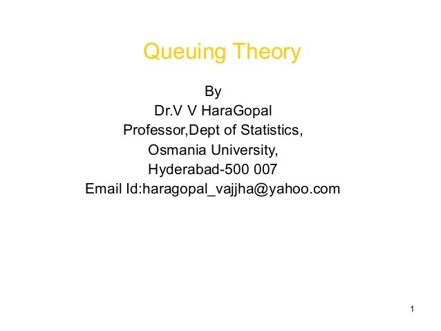 1 Queuing Theory By Dr.V V HaraGopal Professor,Dept of Statistics, Osmania University, Hyderabad-500 007 Email Id:haragopa...