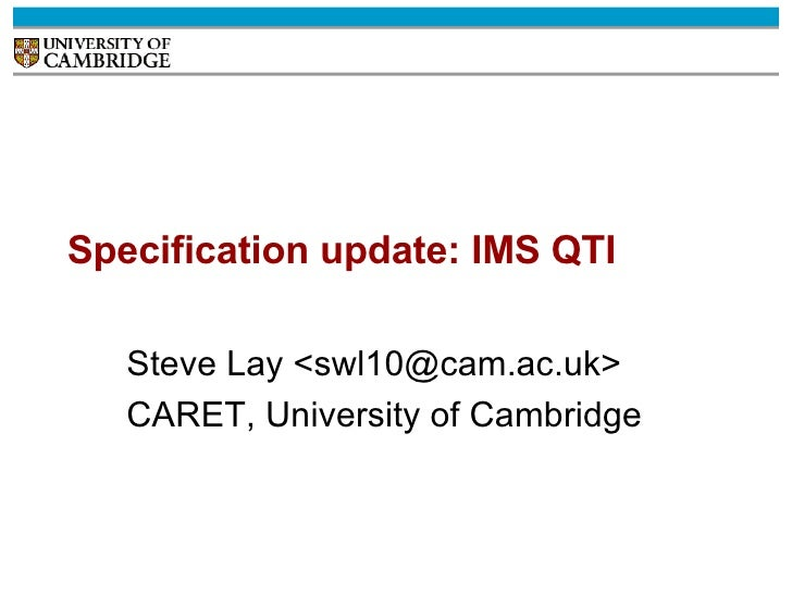 Specification update: IMS QTI Steve Lay <swl10@cam.ac.uk> CARET, University of Cambridge
