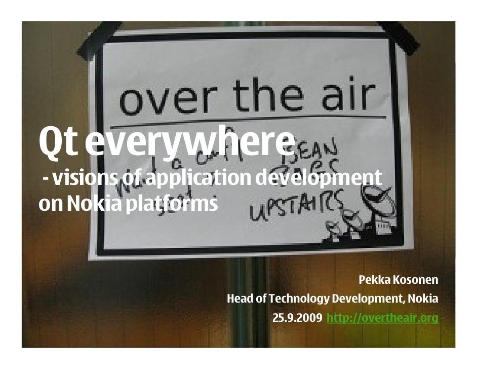 Qt everywhere - visions of application development on Nokia platforms                                             Pekka Ko...
