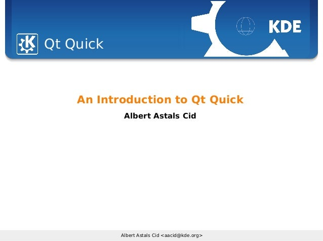 Sebastian Kügler <sebas@kde.org>, FrOSCon 2006 Albert Astals Cid <aacid@kde.org> Qt Quick An Introduction to Qt Quick Albe...