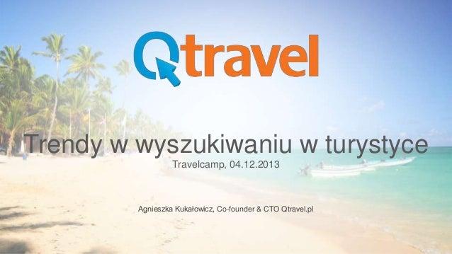 Trendy w wyszukiwaniu w turystyce Travelcamp, 04.12.2013  Agnieszka Kukałowicz, Co-founder & CTO Qtravel.pl