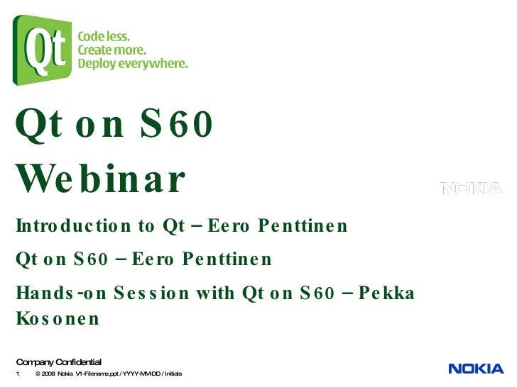 Qt on S60 Webinar Introduction to Qt – Eero Penttinen Qt on S60 – Eero Penttinen Hands-on Session with Qt on S60 – Pekka K...