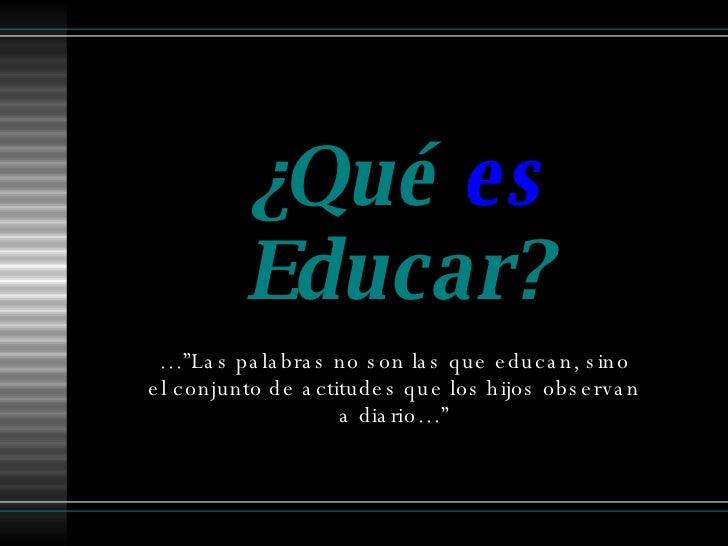 """¿Qué  es  Educar? …"""" Las palabras no son las que educan, sino el conjunto de actitudes que los hijos observan a diario…"""""""