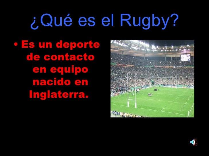 ¿Qué es el Rugby? <ul><li>Es un deporte de contacto en equipo nacido en Inglaterra.   </li></ul>