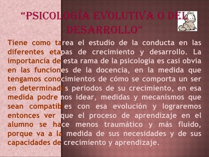 """"""" PSICOLOGÍA EVOLUTIVA O DEL DESARROLLO"""" Tiene como ta rea   el estudio de la conducta en las  diferentes eta pas de creci..."""