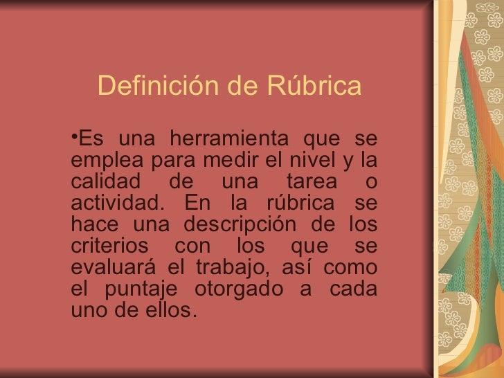 Definici ón de Rúbrica <ul><li>Es una herramienta que se emplea para medir el nivel y la calidad de una tarea o actividad....