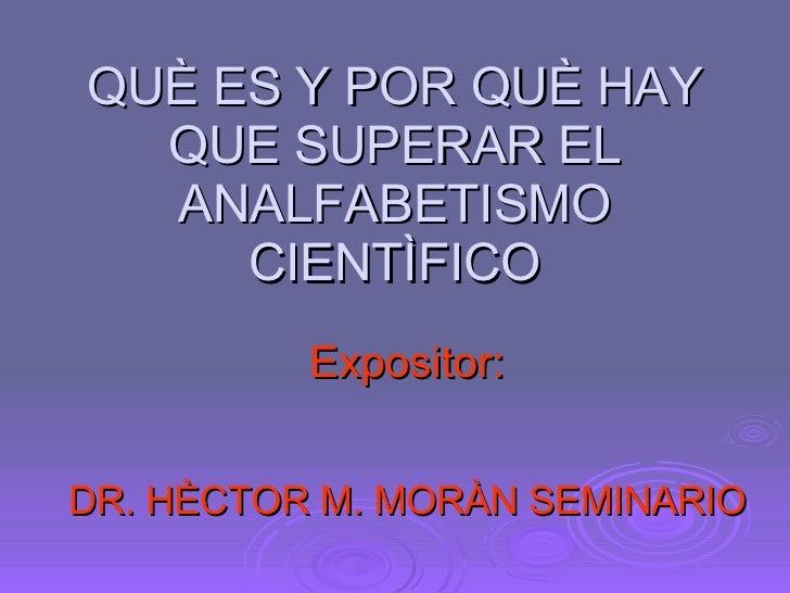 QUÈ ES Y POR QUÈ HAY QUE SUPERAR EL ANALFABETISMO CIENTÌFICO Expositor: DR. HÈCTOR M. MORÀN SEMINARIO