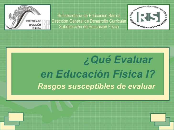 ¿Qué Evaluar  en Educación Física I? Rasgos susceptibles de evaluar Subsecretaría de Educación Básica Dirección General de...