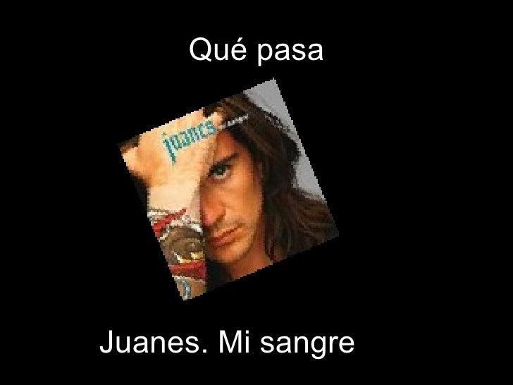 Qué pasa Juanes. Mi sangre