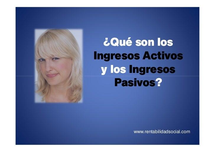¿Qué son los Ingresos Activos   y los Ingresos      Pasivos?      Pasivos?           www.rentabilidadsocial.com