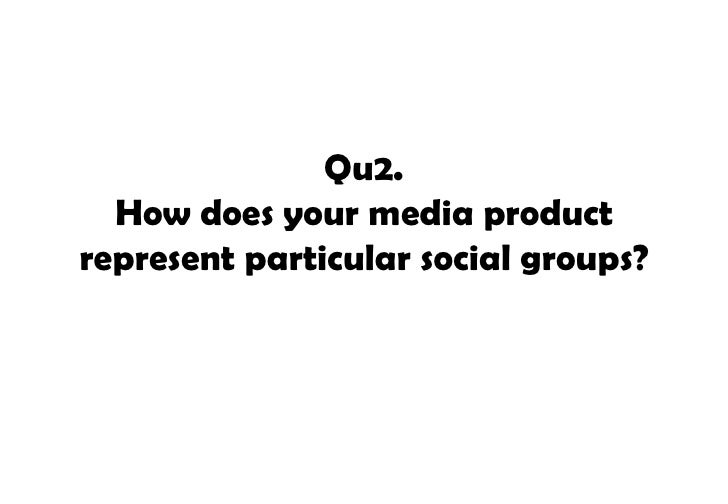 Qu2.  How does your media productrepresent particular social groups?
