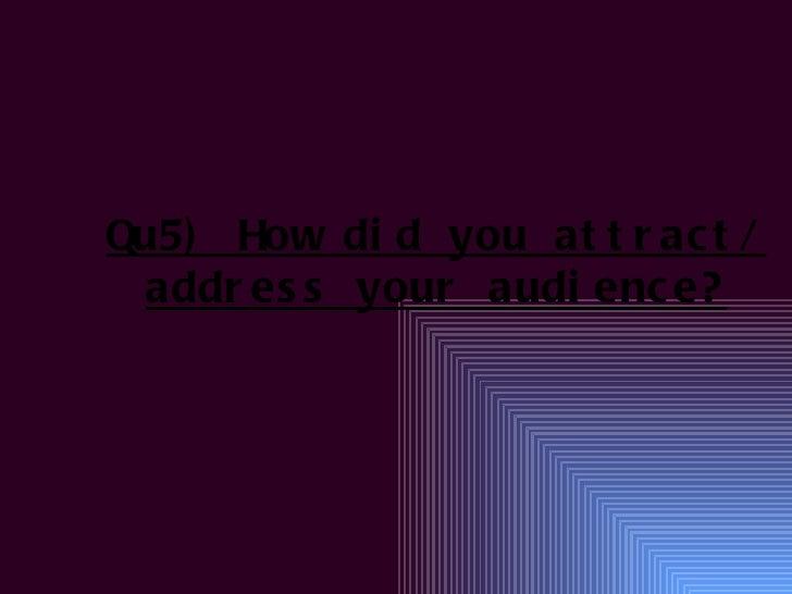Qu5) How di d you at t r ac t / addr es s your audi enc e?