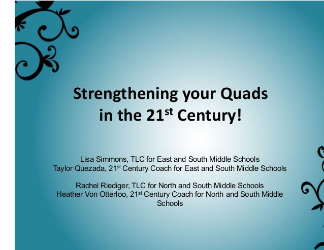 Strengthening  your  Quads   in  the  21st  Century!   Lisa Simmons, TLC for East and South Middle Schools T...