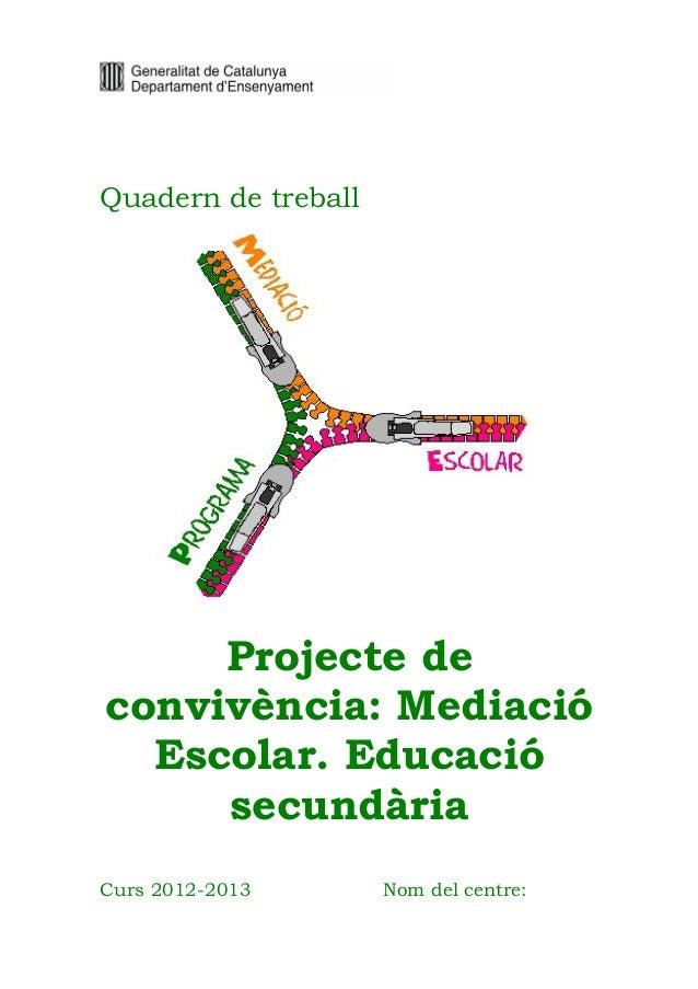 Quadern de treball  Projecte de convivència: Mediació Escolar. Educació secundària Curs 2012-2013  Nom del centre: