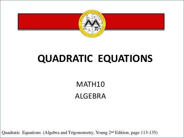 QUADRATIC EQUATIONS MATH10 ALGEBRA  Quadratic Equations (Algebra and Trigonometry, Young 2nd Edition, page 113-135)