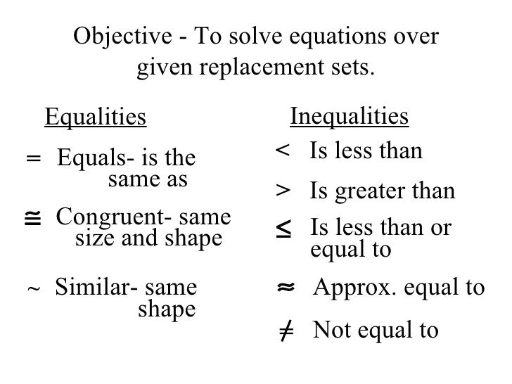 Objective - To solve equations over given replacement sets. Equalities Inequalities = Equals- is the same as Congruent- sa...