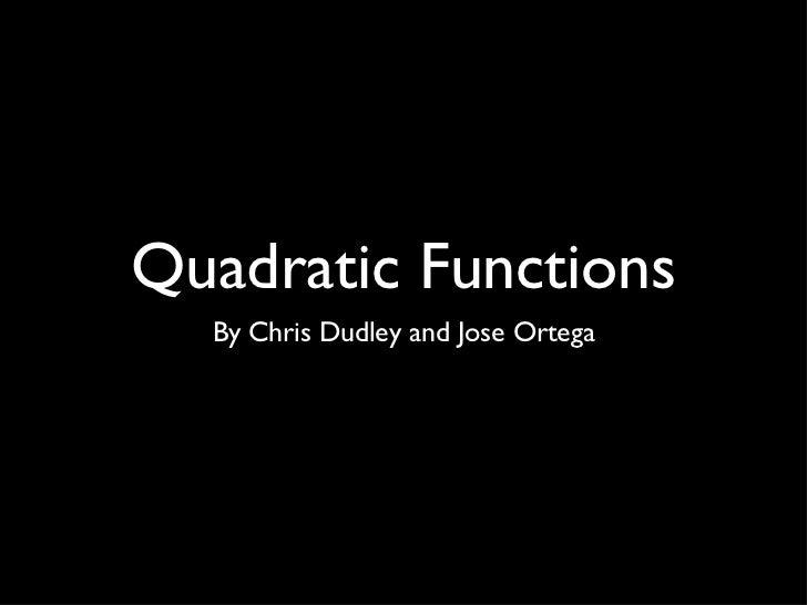 Quadratic Functions <ul><li>By Chris Dudley and Jose Ortega </li></ul>