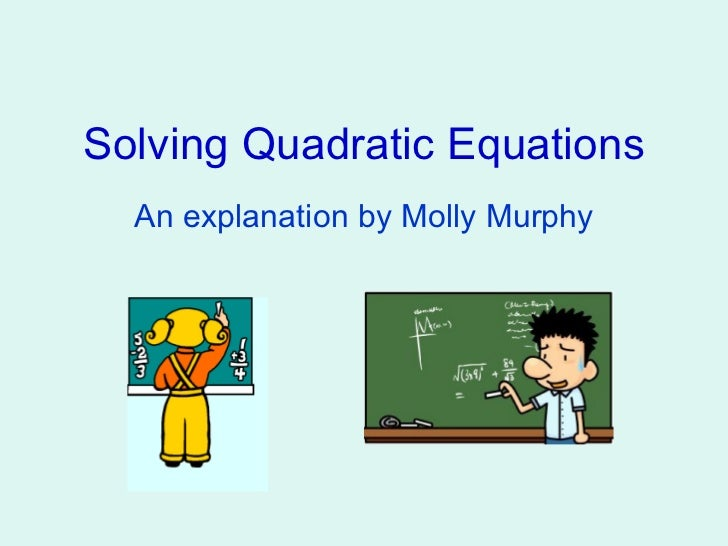 Solving Quadratic Equations An explanation by Molly Murphy