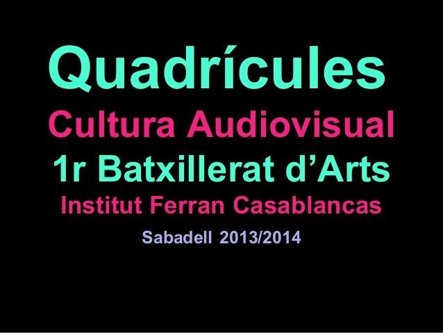 Quadrícules Cultura Audiovisual 1r Batxillerat d'Arts Institut Ferran Casablancas Sabadell 2013/2014