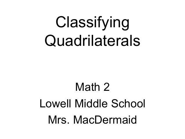 Classifying Quadrilaterals Math 2 Lowell Middle School Mrs. MacDermaid