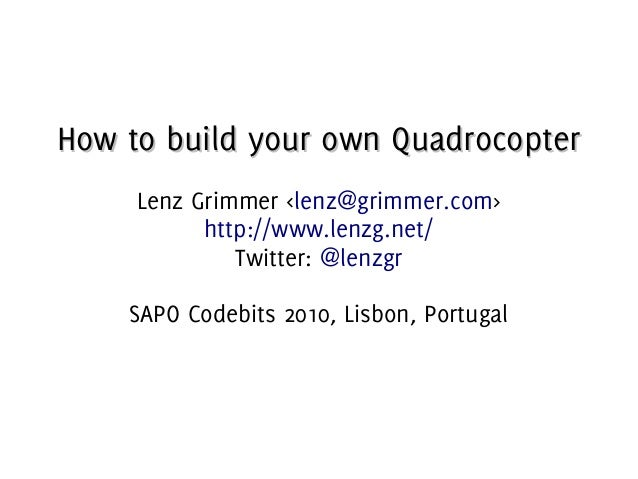 How to build your own QuadrocopterHow to build your own Quadrocopter Lenz Grimmer <lenz@grimmer.com> http://www.lenzg.net/...