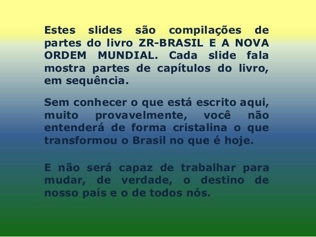 Estes slides são compilações de partes do livro ZR-BRASIL E A NOVA ORDEM MUNDIAL. Cada slide fala mostra partes de capítul...