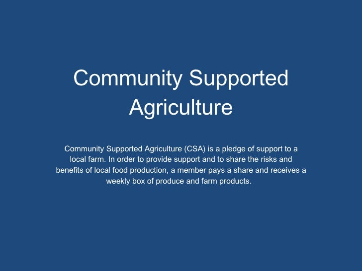 Community Supported Agriculture <ul><li>Community Supported Agriculture (CSA) is a pledge of support to a local farm. In o...