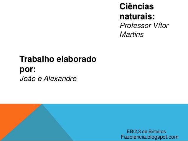 Ciênciasnaturais:Professor VítorMartinsTrabalho elaboradopor:João e AlexandreFazciencia.blogspot.comEB/2,3 de Briteiros