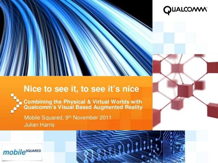 Nice to see it, to see it's nice    Combining the Physical & Virtual Worlds with    Qualcomm's Visual Based Augmented Real...