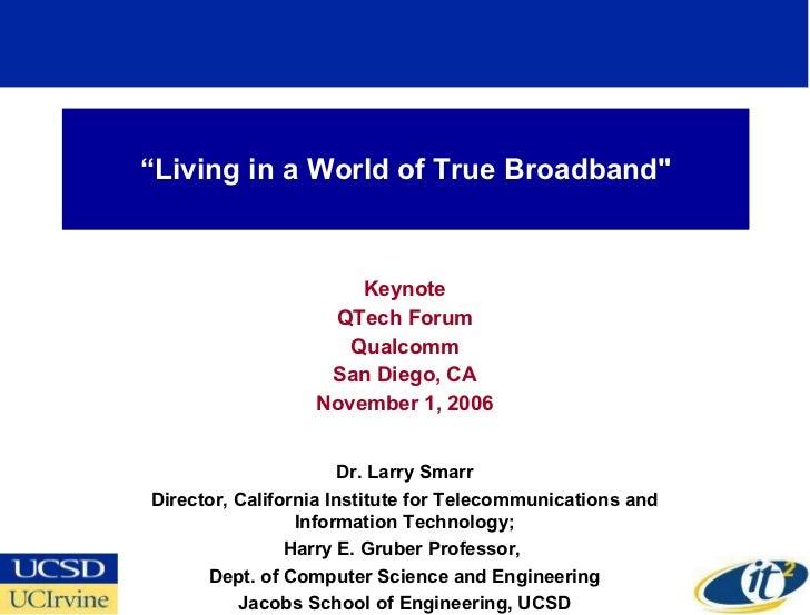""" Living in a World of True Broadband"" Keynote QTech Forum Qualcomm San Diego, CA November1, 2006 Dr. Larry Smarr Di..."