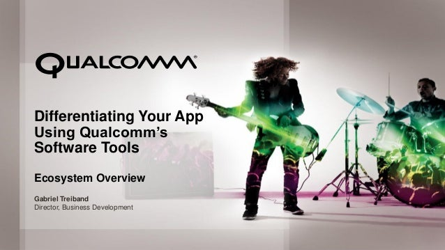 Differentiating Your App      Using Qualcomm's      Software Tools      Ecosystem Overview      Gabriel Treiband      Dire...