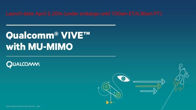 QUALCOMM ATHEROS RESTRICTED – NDA Qualcomm® VIVE™ with MU-MIMO Launch date: April 3, 2014 (under embargo until 7:30am ET/4...
