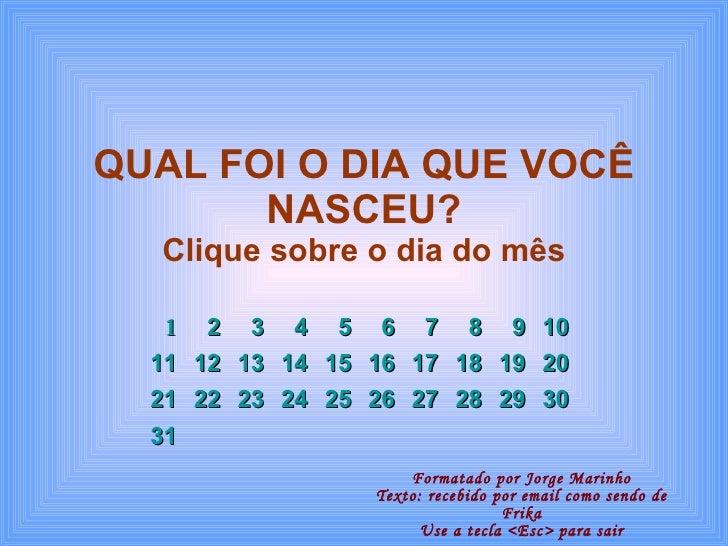 QUAL FOI O DIA QUE VOCÊ NASCEU? Clique sobre o dia do mês Formatado por Jorge Marinho Texto: recebido por email como sendo...