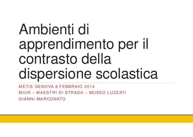 Ambienti di apprendimento per il contrasto della dispersione scolastica METIS GENOVA 8 FEBBRAIO 2014 MIUR – MAESTRI DI STR...