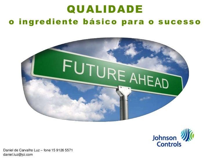 QUALIDADE   o ingrediente básico para o sucessoDaniel de Carvalho Luz – fone 15 9126 5571daniel.luz@jci.com