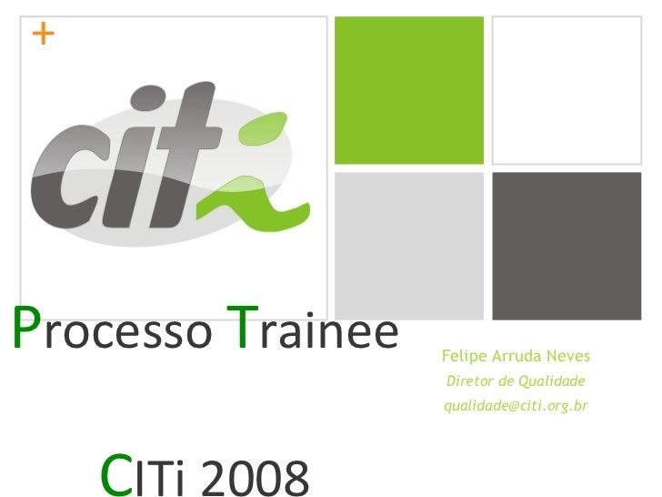 P rocesso  T rainee  C ITi 2008 Felipe Arruda Neves Diretor de Qualidade [email_address]