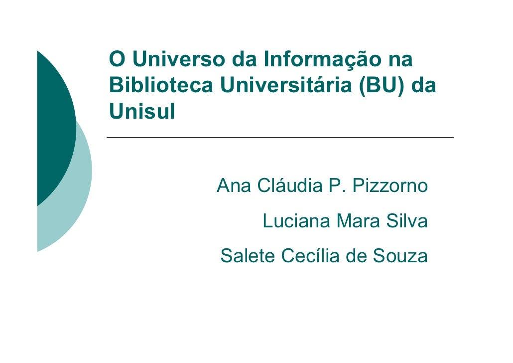 O Universo da Informação na Biblioteca Universitária (BU) da Unisul             Ana Cláudia P. Pizzorno                Luc...
