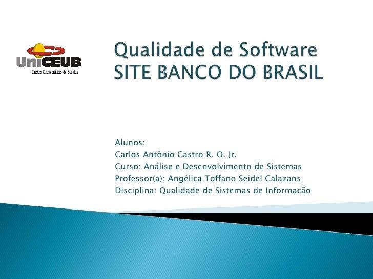 Qualidade de SoftwareSITE BANCO DO BRASIL<br />Alunos: <br />Carlos Antônio Castro R. O. Jr.<br />Curso: Análise e Desenvo...