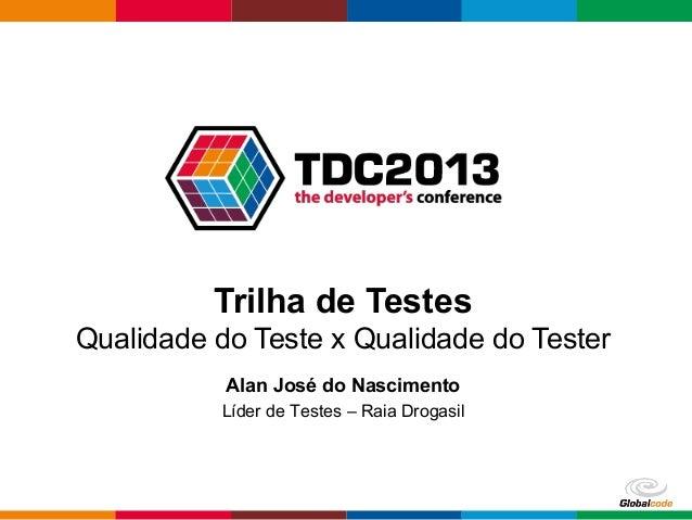 Globalcode – Open4education Trilha de Testes Qualidade do Teste x Qualidade do Tester Alan José do Nascimento Líder de Tes...