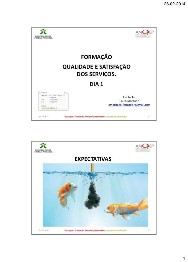 26-02-2014  FORMAÇÃO QUALIDADE E SATISFAÇÃO DOS SERVIÇOS.  DIA 1 Contacto: Paulo Machado pmachado.formador@gmail.com  26-0...
